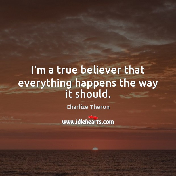 I'm a true believer that everything happens the way it should. Image