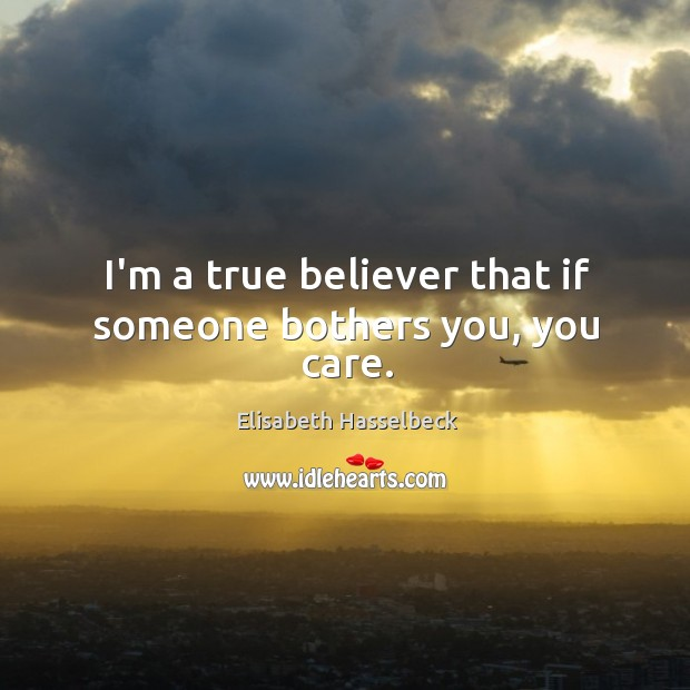 I'm a true believer that if someone bothers you, you care. Image