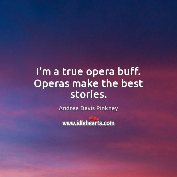 Image, I'm a true opera buff. Operas make the best stories.