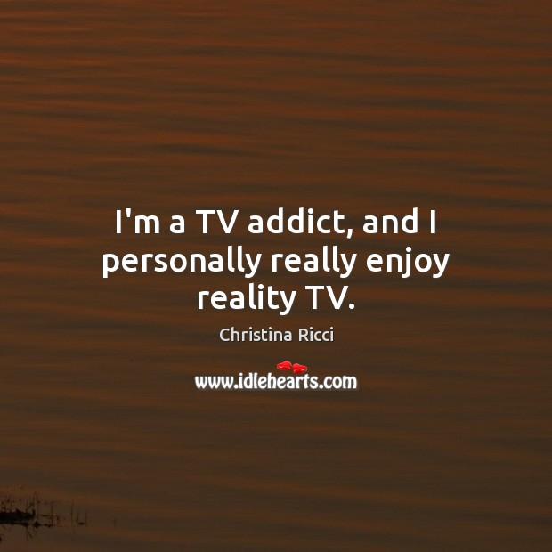 Image, I'm a TV addict, and I personally really enjoy reality TV.