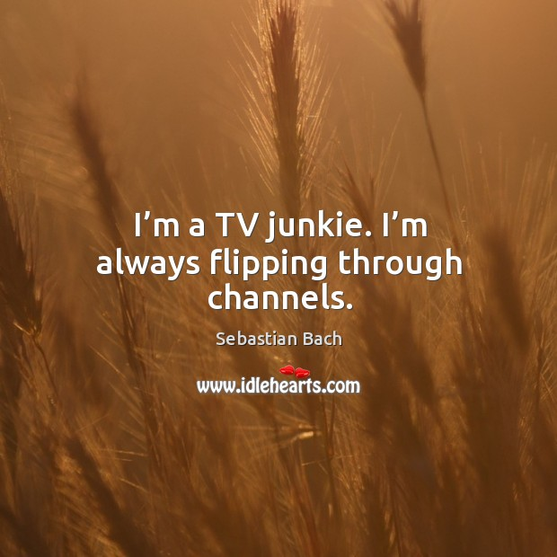 Image, I'm a tv junkie. I'm always flipping through channels.