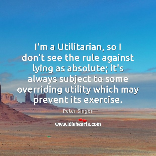 I'm a Utilitarian, so I don't see the rule against lying as Peter Singer Picture Quote