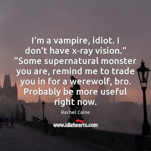 """Image, I'm a vampire, idiot. I don't have x-ray vision."""" """"Some supernatural monster"""
