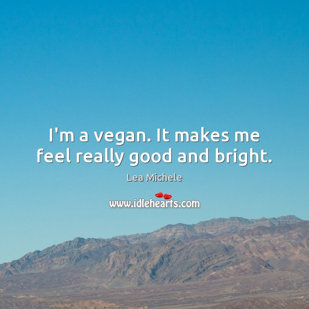 I'm a vegan. It makes me feel really good and bright. Lea Michele Picture Quote