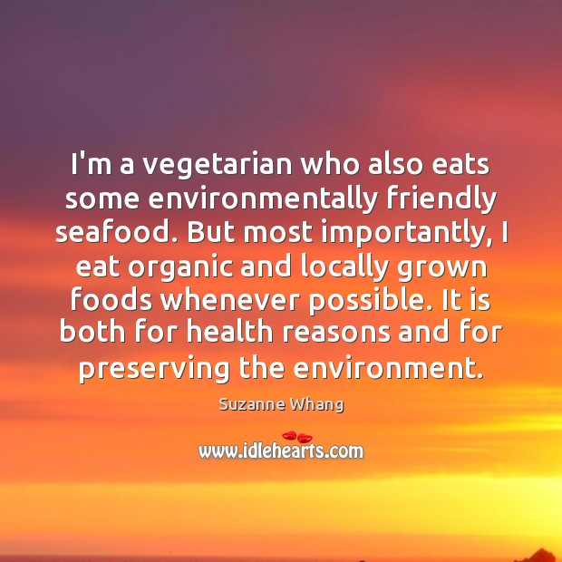 Image, I'm a vegetarian who also eats some environmentally friendly seafood. But most