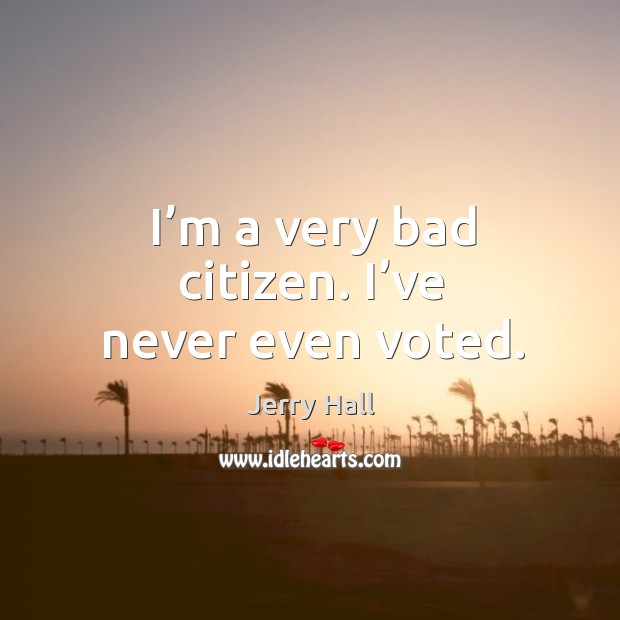 I'm a very bad citizen. I've never even voted. Jerry Hall Picture Quote