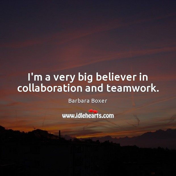 I'm a very big believer in collaboration and teamwork. Teamwork Quotes Image