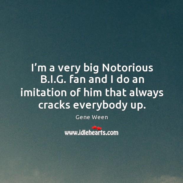 I'm a very big notorious b.i.g. Fan and I do an imitation of him that always cracks everybody up. Image