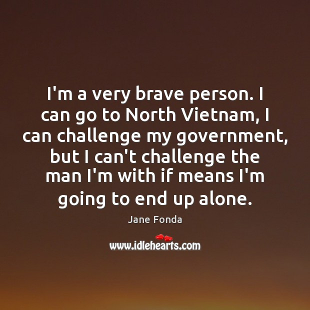 I'm a very brave person. I can go to North Vietnam, I Jane Fonda Picture Quote