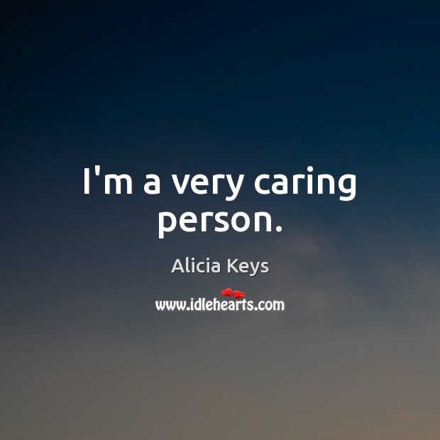 Image, I'm a very caring person.