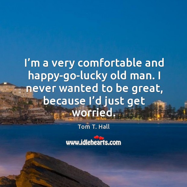 I'm a very comfortable and happy-go-lucky old man. I never wanted to be great, because I'd just get worried. Image