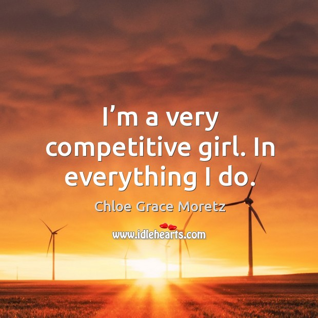 I'm a very competitive girl. In everything I do. Image