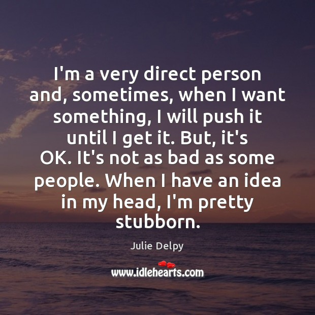 I'm a very direct person and, sometimes, when I want something, I Julie Delpy Picture Quote