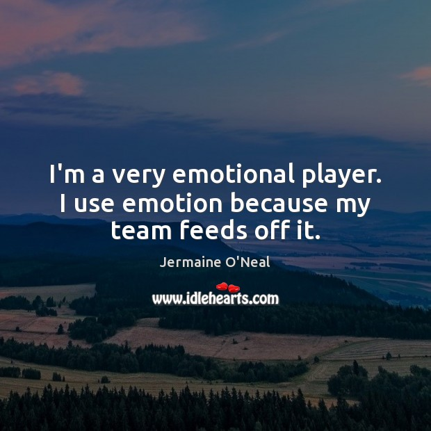 I'm a very emotional player. I use emotion because my team feeds off it. Image