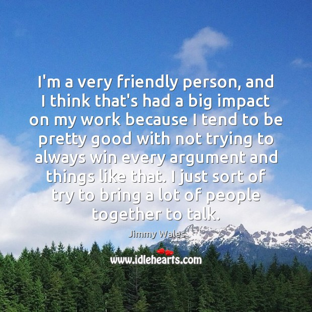 I'm a very friendly person, and I think that's had a big Jimmy Wales Picture Quote
