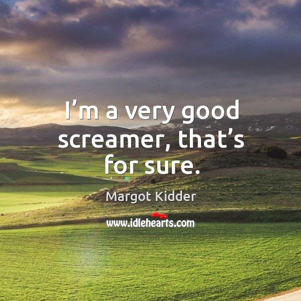 I'm a very good screamer, that's for sure. Image