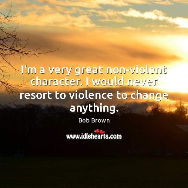 I'm a very great non-violent character. I would never resort to violence Image