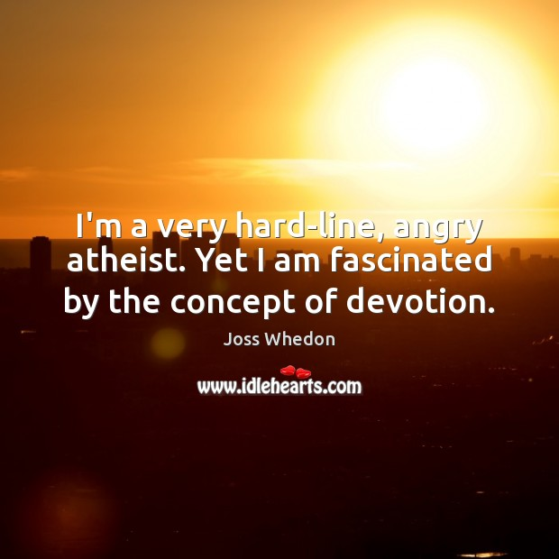 Image, I'm a very hard-line, angry atheist. Yet I am fascinated by the concept of devotion.