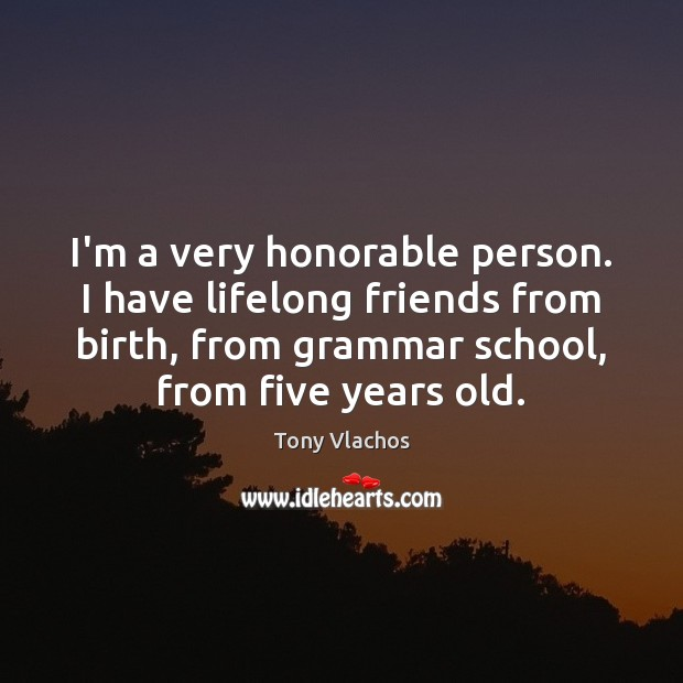 I\'m a very honorable person. I have lifelong friends from ...