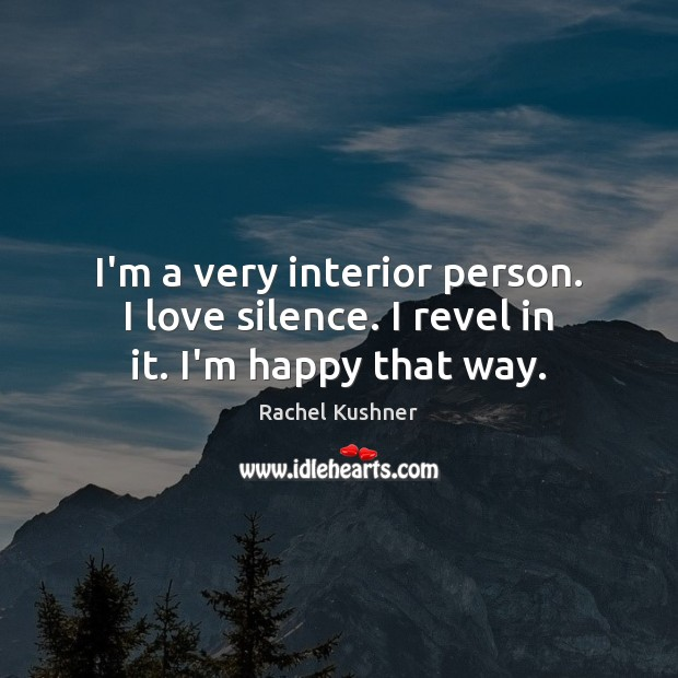 I'm a very interior person. I love silence. I revel in it. I'm happy that way. Image