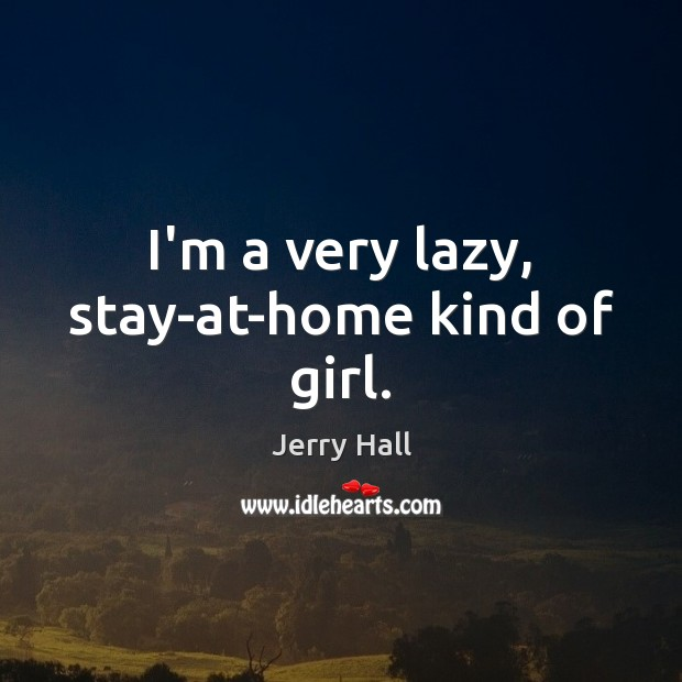 I'm a very lazy, stay-at-home kind of girl. Jerry Hall Picture Quote