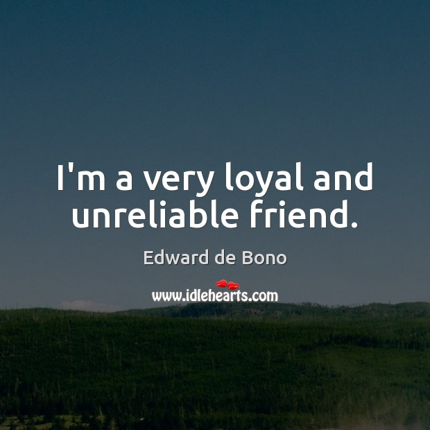 I'm a very loyal and unreliable friend. Image