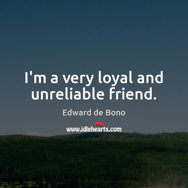 I'm a very loyal and unreliable friend. Edward de Bono Picture Quote
