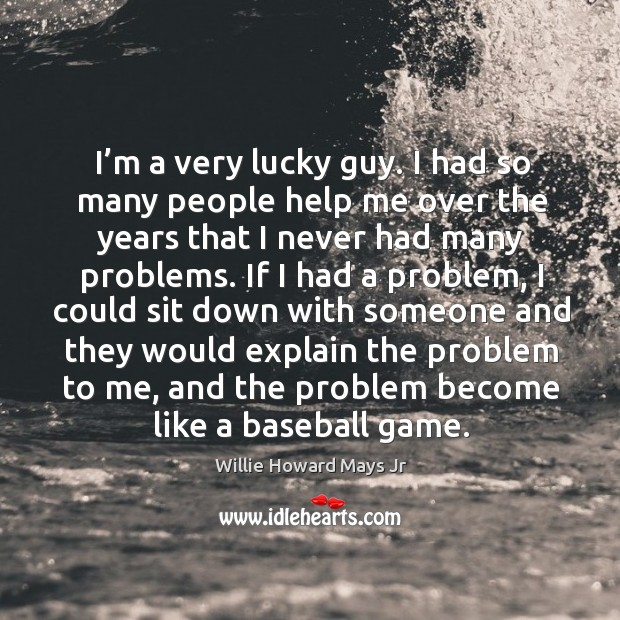 I'm a very lucky guy. I had so many people help me over the years that I never had many problems. Image