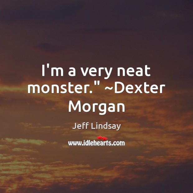 """I'm a very neat monster."""" ~Dexter Morgan Jeff Lindsay Picture Quote"""