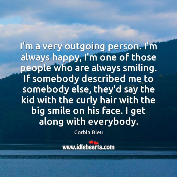 I'm a very outgoing person. I'm always happy, I'm one of those Image