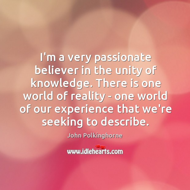 I'm a very passionate believer in the unity of knowledge. There is John Polkinghorne Picture Quote