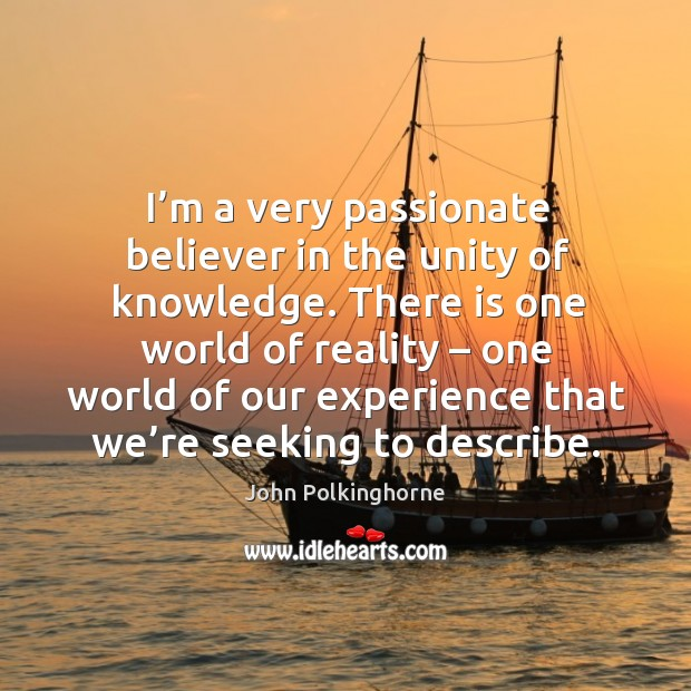 I'm a very passionate believer in the unity of knowledge. John Polkinghorne Picture Quote