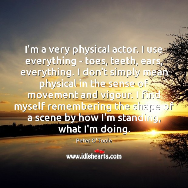 Image, I'm a very physical actor. I use everything – toes, teeth, ears,