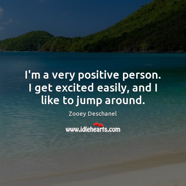 I'm a very positive person. I get excited easily, and I like to jump around. Zooey Deschanel Picture Quote