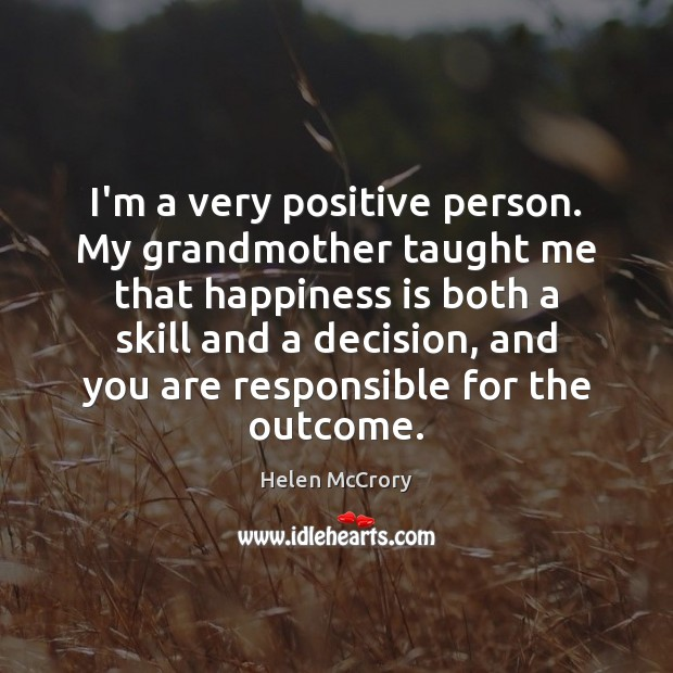 Image, I'm a very positive person. My grandmother taught me that happiness is