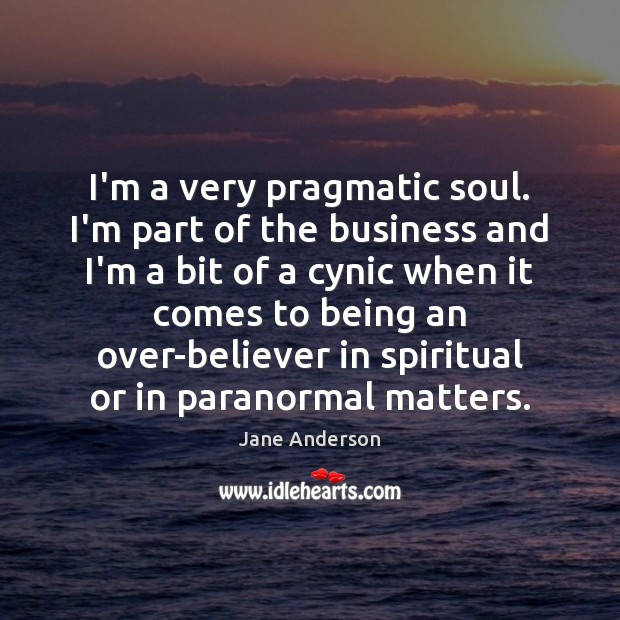 I'm a very pragmatic soul. I'm part of the business and I'm Image