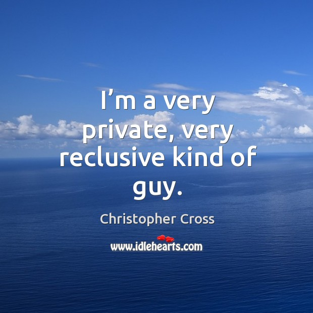 Image, I'm a very private, very reclusive kind of guy.