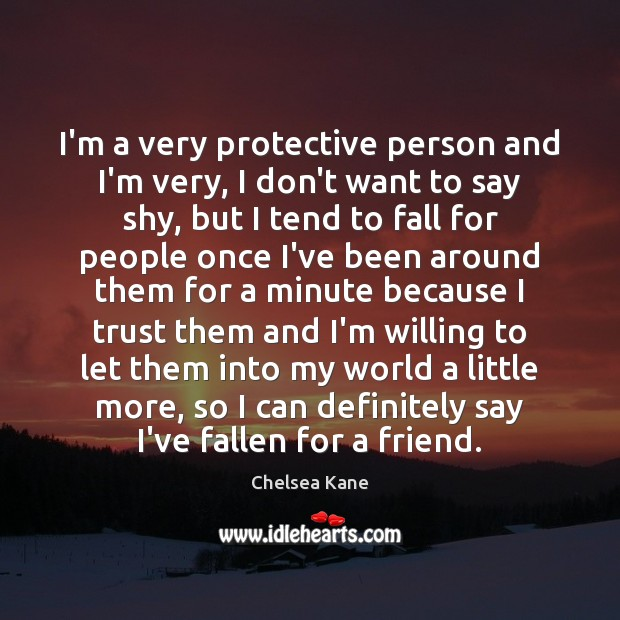 Image, I'm a very protective person and I'm very, I don't want to