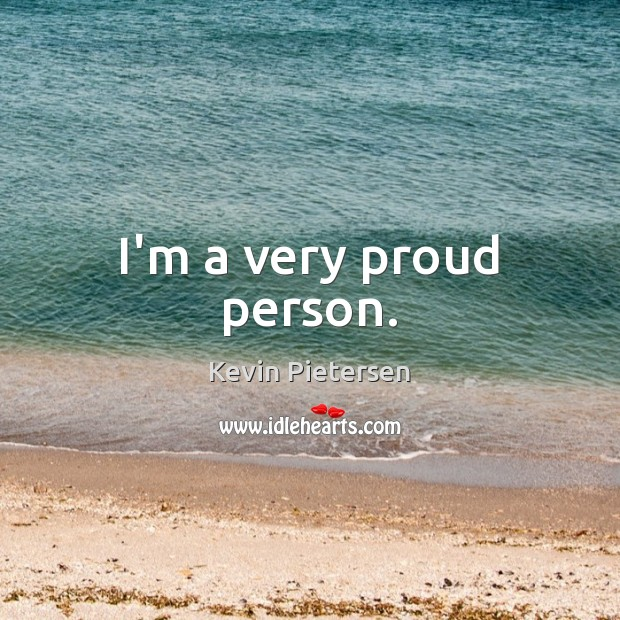 I'm a very proud person. Kevin Pietersen Picture Quote