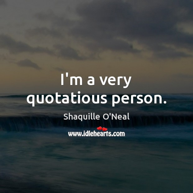Image, I'm a very quotatious person.