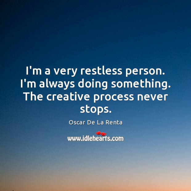 I'm a very restless person. I'm always doing something. The creative process never stops. Oscar De La Renta Picture Quote
