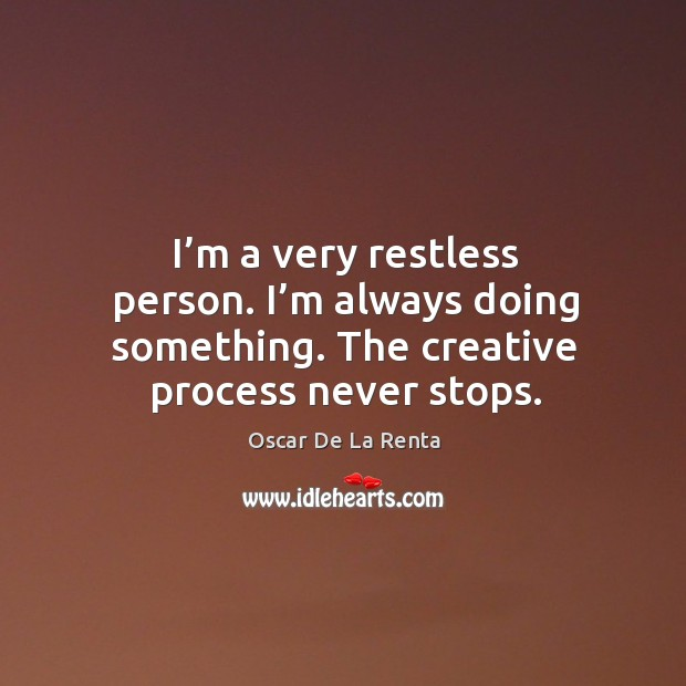 I'm a very restless person. I'm always doing something. The creative process never stops. Image