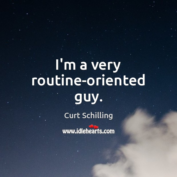 I'm a very routine-oriented guy. Curt Schilling Picture Quote