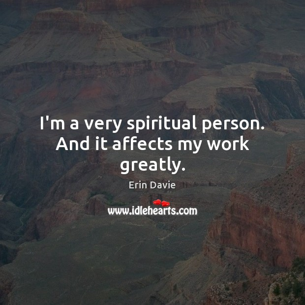 Image, I'm a very spiritual person. And it affects my work greatly.