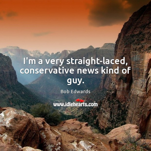 I'm a very straight-laced, conservative news kind of guy. Image