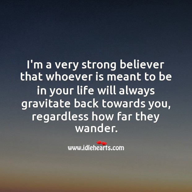 I'm a very strong believer that whoever is meant to be in your life Inspirational Love Quotes Image