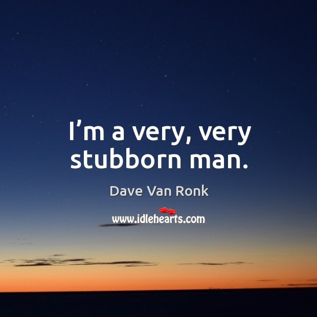 I'm a very, very stubborn man. Dave Van Ronk Picture Quote