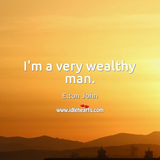 I'm a very wealthy man. Elton John Picture Quote