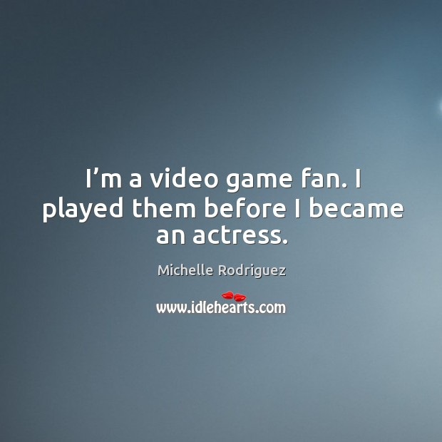 I'm a video game fan. I played them before I became an actress. Image