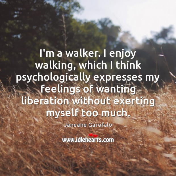 I'm a walker. I enjoy walking, which I think psychologically expresses my Janeane Garofalo Picture Quote